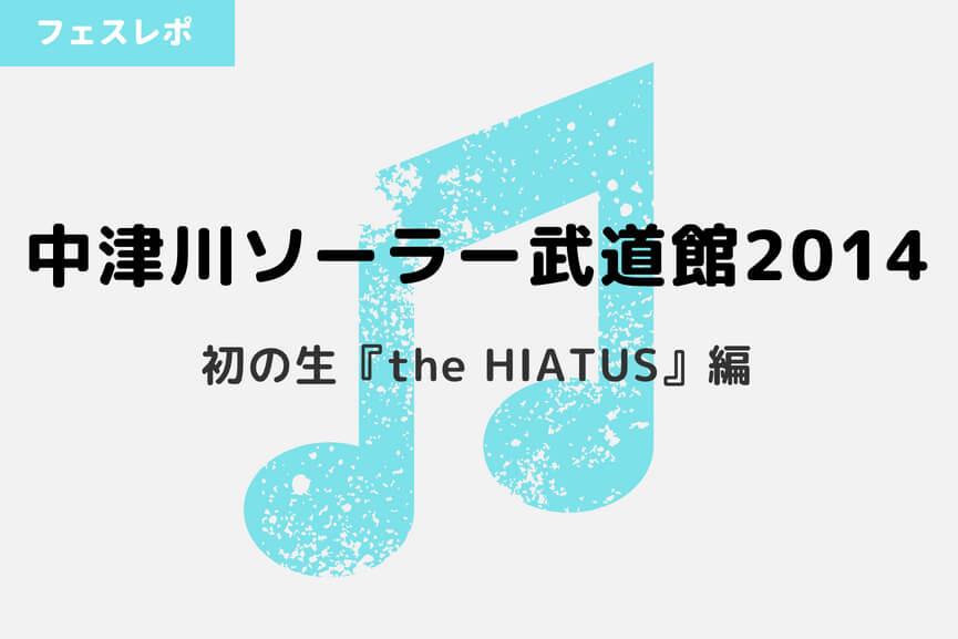 【中津川ソーラー武道館 2014】初の生the HIATUSに興奮と感涙。-アイキャッチ
