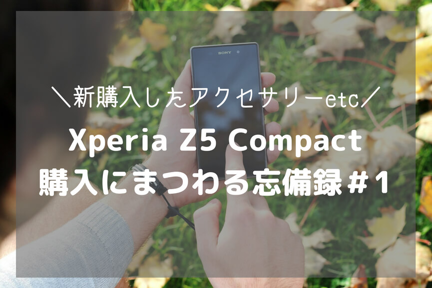 Xperia Z5 Compact 購入にまつわる忘備録#1-アイキャッチ