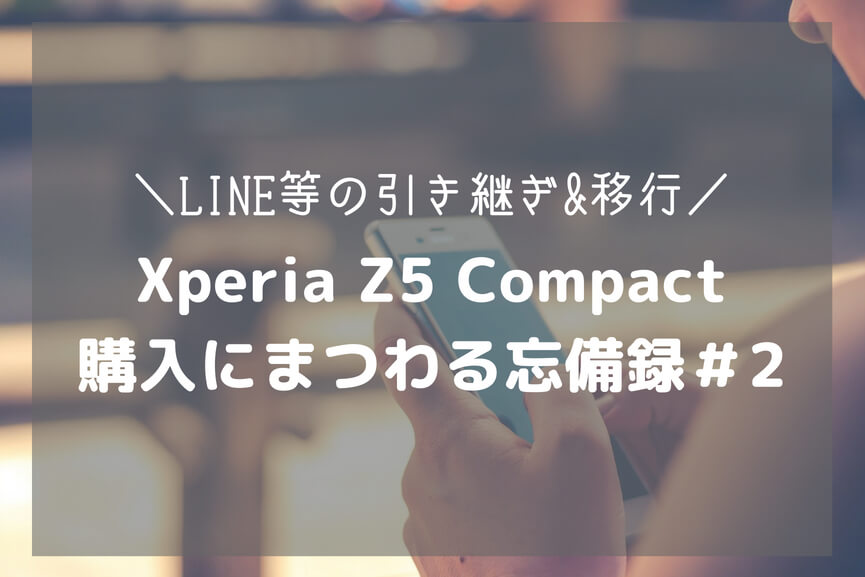 Xperia Z5 Compact 購入にまつわる忘備録#2-アイキャッチ