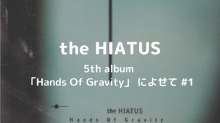 the HIATUS|5th album 「Hands Of Gravity」 によせて #1