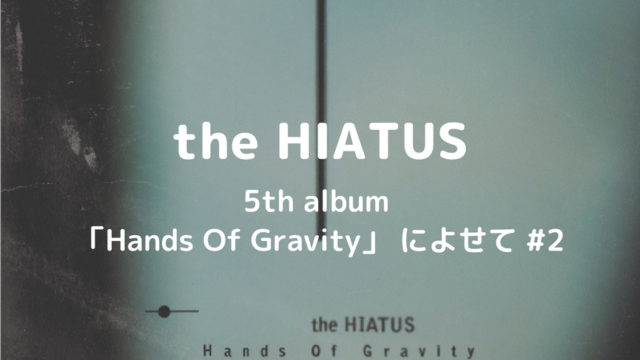 the HIATUS|5th album 「Hands Of Gravity」 によせて #2