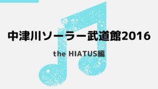【中津川ソーラー武道館 2016】レポ&感想 #the HIATUS編