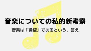 音楽についての私的新考察。音楽は『希望』であるという、答え。