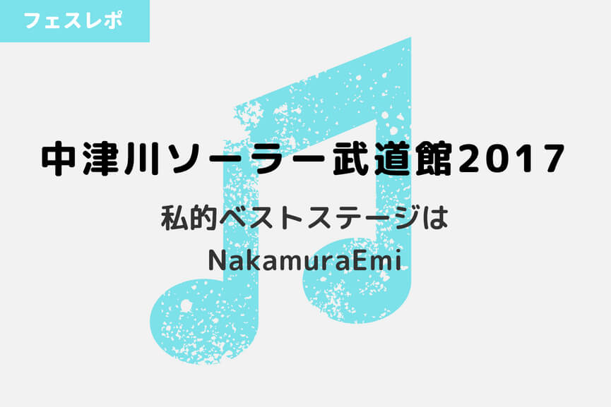 【フェス】中津川ソーラー武道館2017|私的ベストステージはNakamuraEmi