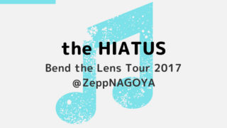 the HIATUS|Bend the Lens Tour 2017@ZeppNAGOYA(11/13) 行ってきた
